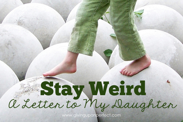 Stay Weird: A Letter to My Daughter | via givinguponperfect.com