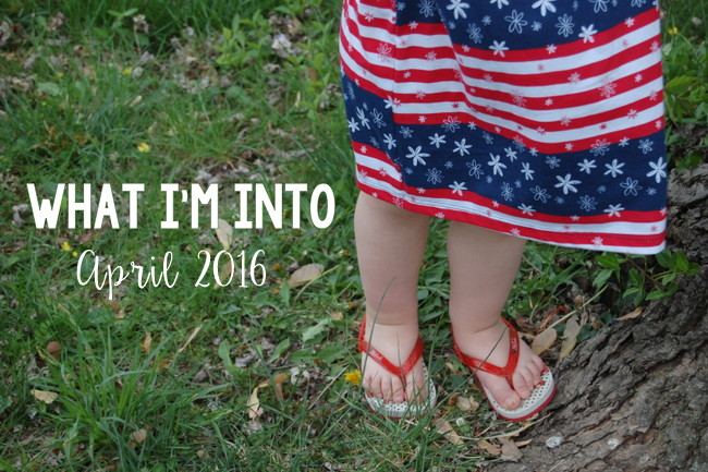 What I'm Into :: April 2016