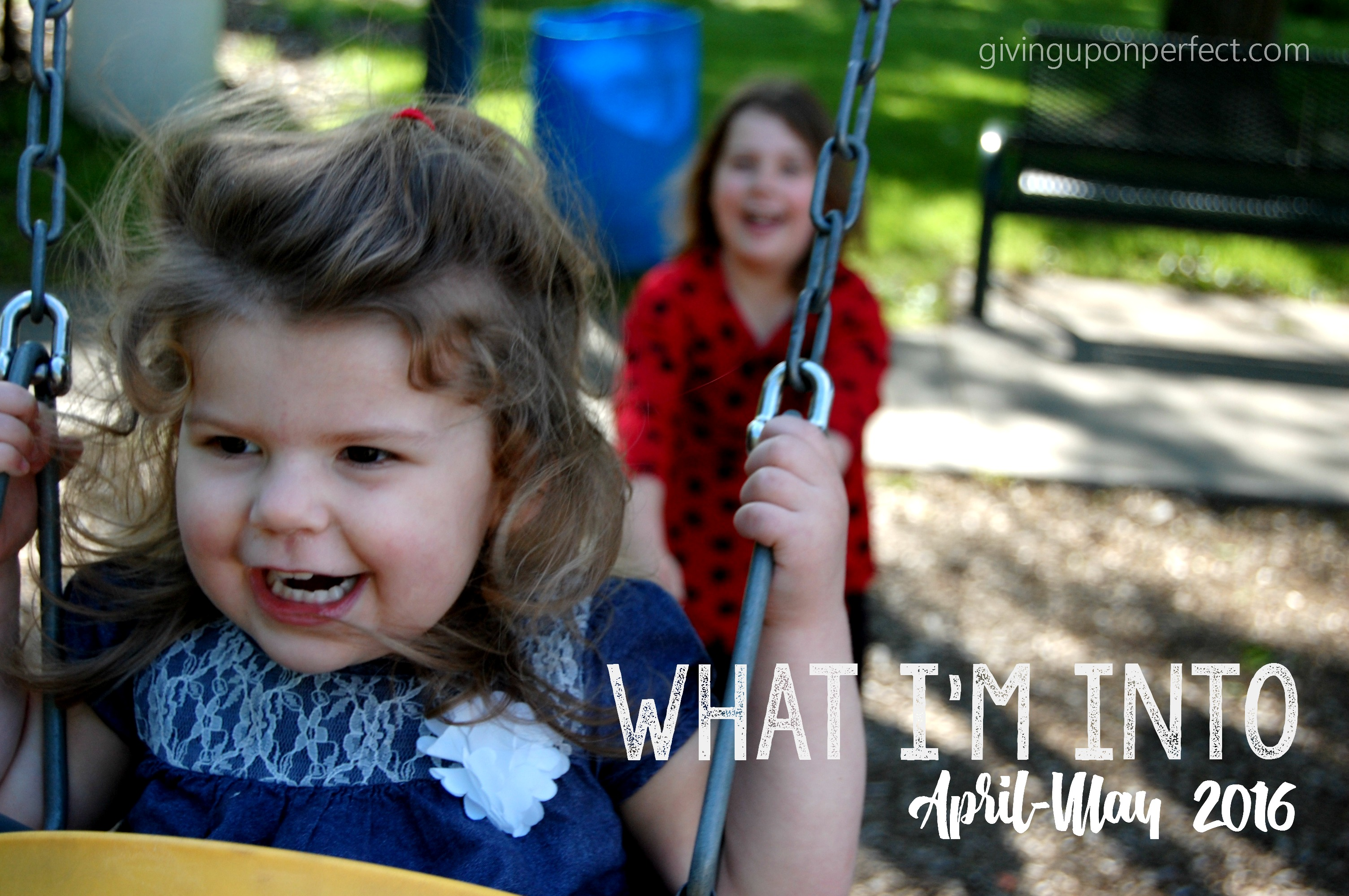What I'm Into :: April & May 2016